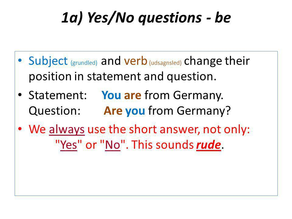 1a) Yes/No questions - be Subject (grundled) and verb (udsagnsled) change their position in statement and question.