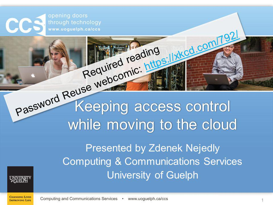 12 University of Guelph - Computing & Communications Services - www.uoguelph.ca/ccs SOAP Attribute Based Access Control (ABAC) Security Assertion Markup Language (SAML) Role Based Access Control (RBAC) One Time Password (OTP) Relying Party (RP) Asserting Party (AP) Identity Provider (IdP) Claims Consumer (CC) Claims Provider (CP) JSON Web Token (JWT) What do I need to know?What do I need to know?