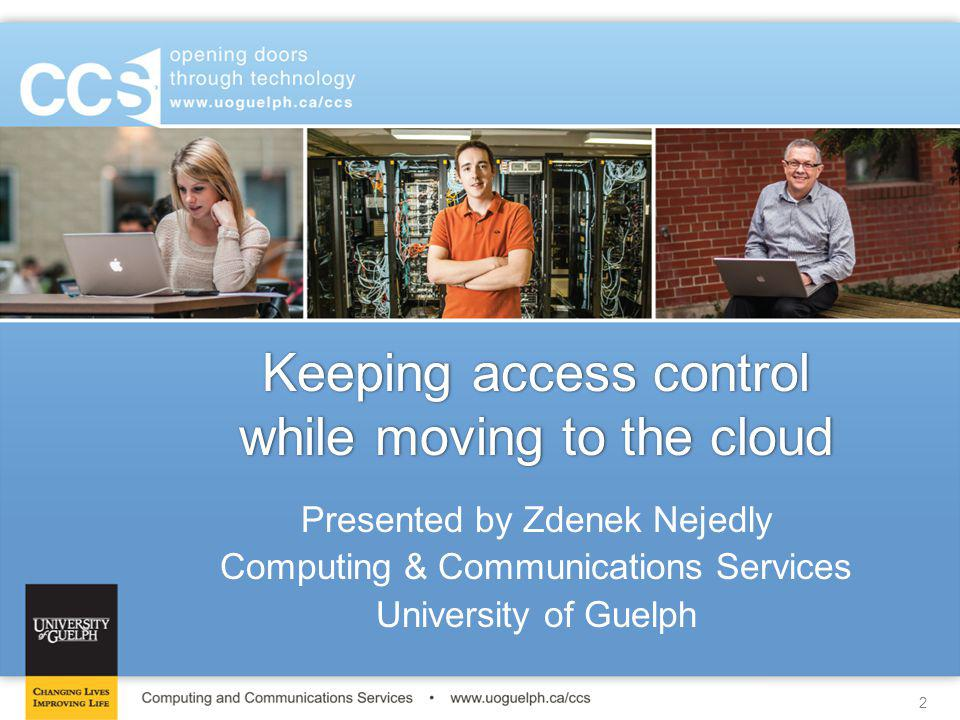 2 Keeping access control while moving to the cloud Presented by Zdenek Nejedly Computing & Communications Services University of Guelph