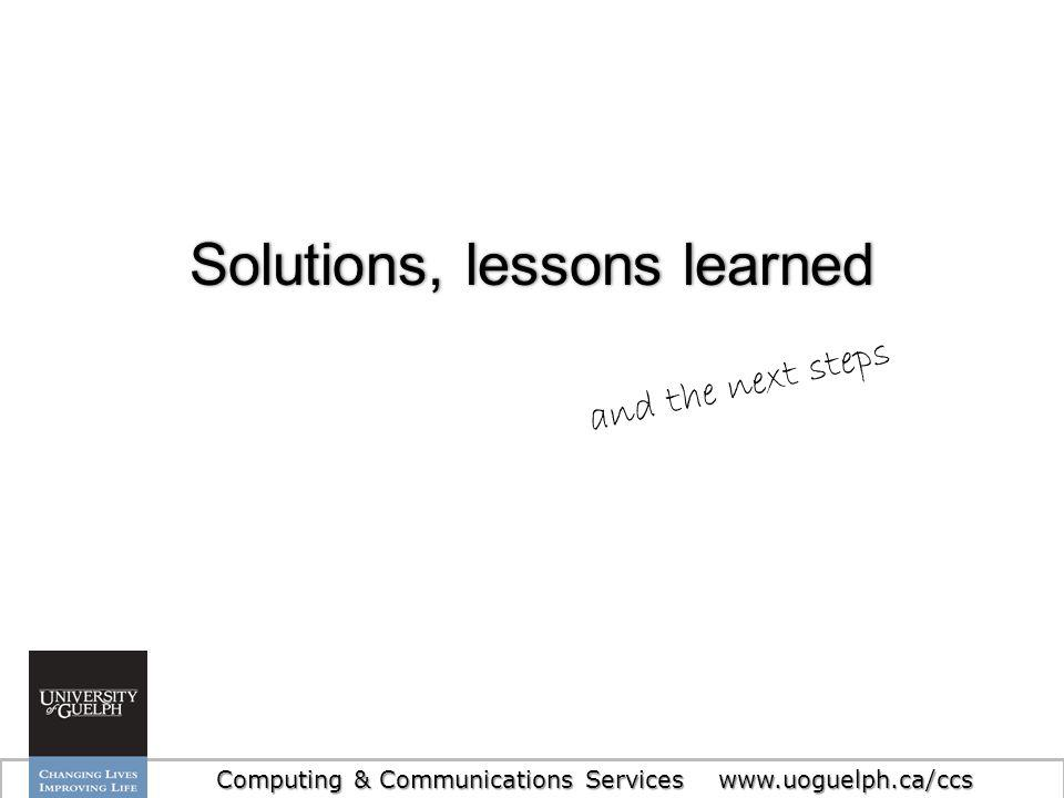 22 Solutions, lessons learnedSolutions, lessons learned Computing & Communications Services www.uoguelph.ca/ccs and the next steps