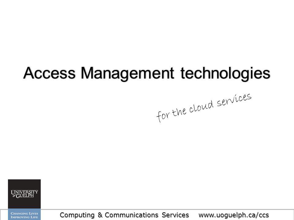 7 Access Management technologiesAccess Management technologies Computing & Communications Services www.uoguelph.ca/ccs for the cloud services