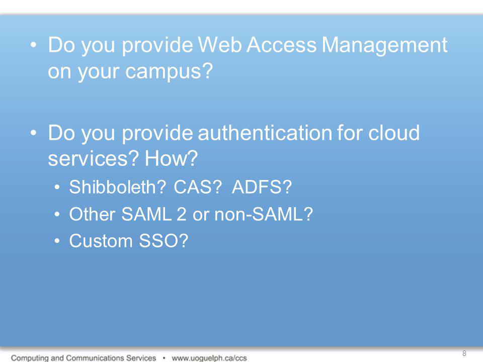 8 Do you provide Web Access Management on your campus? Do you provide authentication for cloud services? How? Shibboleth? CAS? ADFS? Other SAML 2 or n