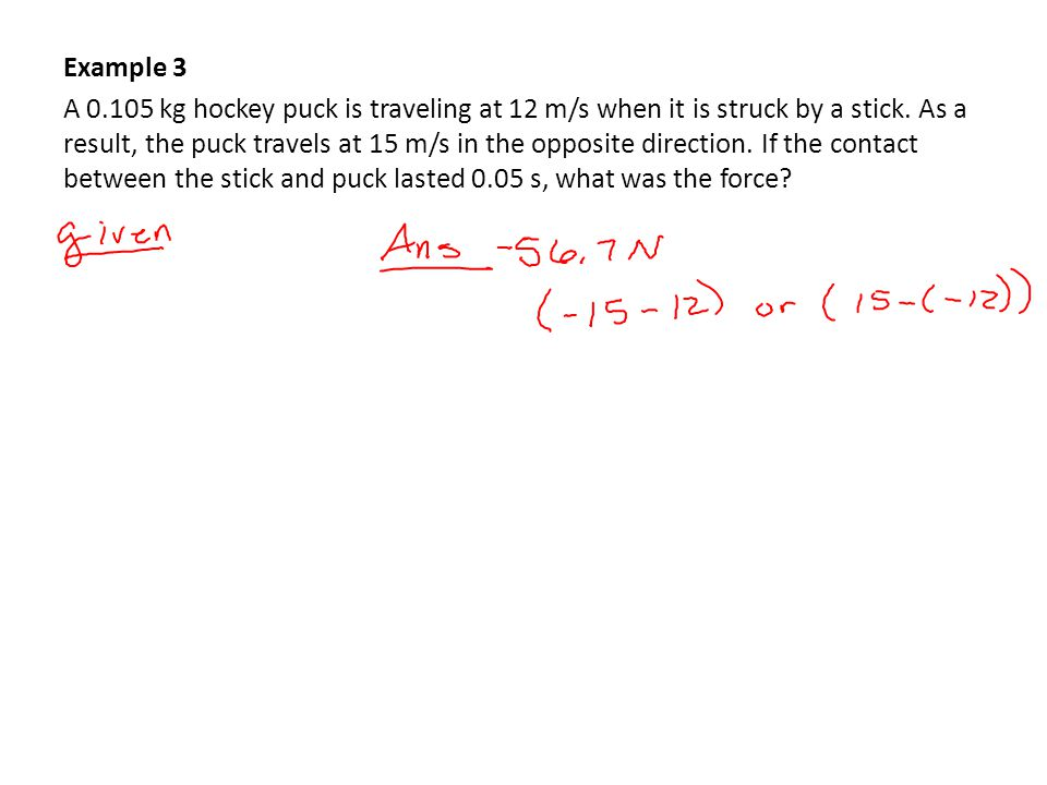 Example 3 A 0.105 kg hockey puck is traveling at 12 m/s when it is struck by a stick.
