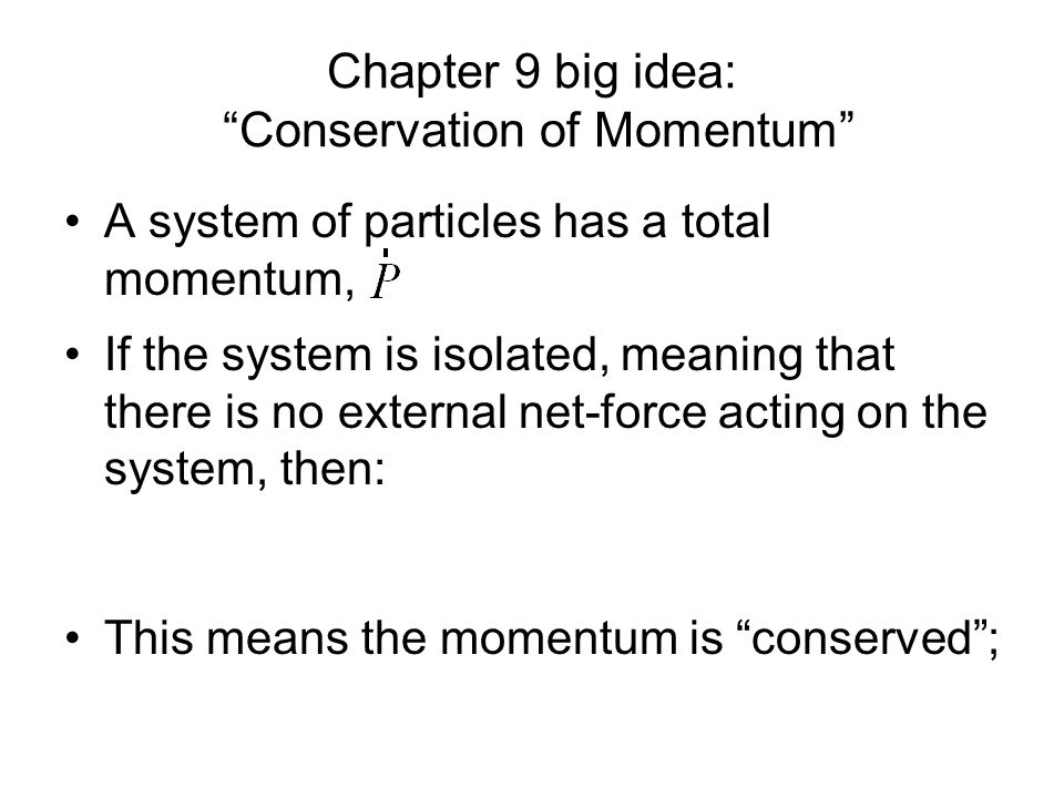 Chapter 9 big idea: Conservation of Momentum If the system is isolated, meaning that there is no external net-force acting on the system, then: This means the momentum is conserved; A system of particles has a total momentum,
