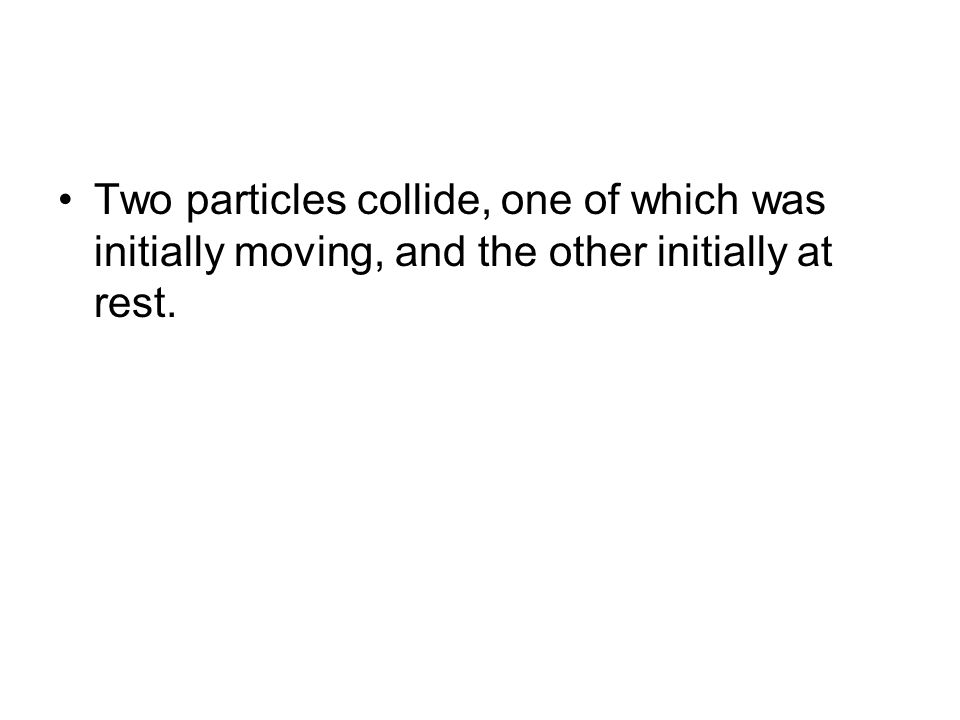 Two particles collide, one of which was initially moving, and the other initially at rest.