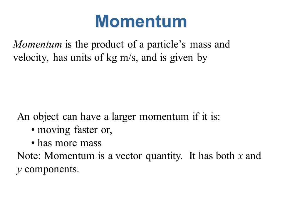 Momentum Momentum is the product of a particles mass and velocity, has units of kg m/s, and is given by An object can have a larger momentum if it is: moving faster or, has more mass Note: Momentum is a vector quantity.