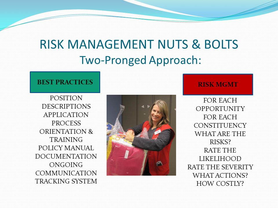 RISK MANAGEMENT NUTS & BOLTS Two-Pronged Approach: POSITION DESCRIPTIONS APPLICATION PROCESS ORIENTATION & TRAINING POLICY MANUAL DOCUMENTATION ONGOING COMMUNICATION TRACKING SYSTEM FOR EACH OPPORTUNITY FOR EACH CONSTITUENCY WHAT ARE THE RISKS.