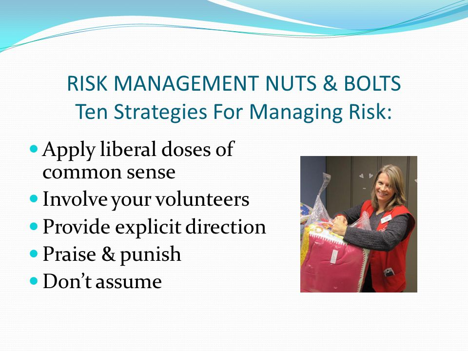Apply liberal doses of common sense Involve your volunteers Provide explicit direction Praise & punish Dont assume RISK MANAGEMENT NUTS & BOLTS Ten Strategies For Managing Risk: