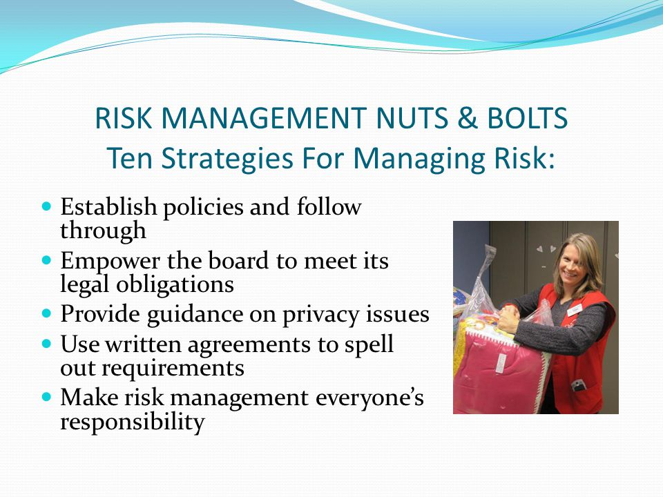 Establish policies and follow through Empower the board to meet its legal obligations Provide guidance on privacy issues Use written agreements to spell out requirements Make risk management everyones responsibility RISK MANAGEMENT NUTS & BOLTS Ten Strategies For Managing Risk: