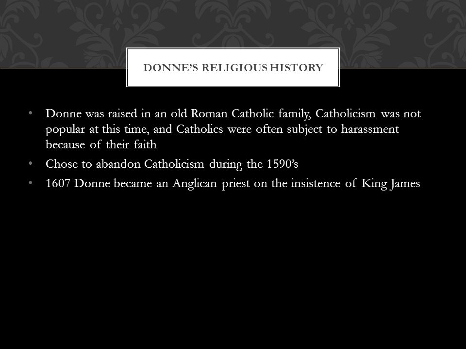 Donne was raised in an old Roman Catholic family, Catholicism was not popular at this time, and Catholics were often subject to harassment because of their faith Chose to abandon Catholicism during the 1590s 1607 Donne became an Anglican priest on the insistence of King James DONNES RELIGIOUS HISTORY