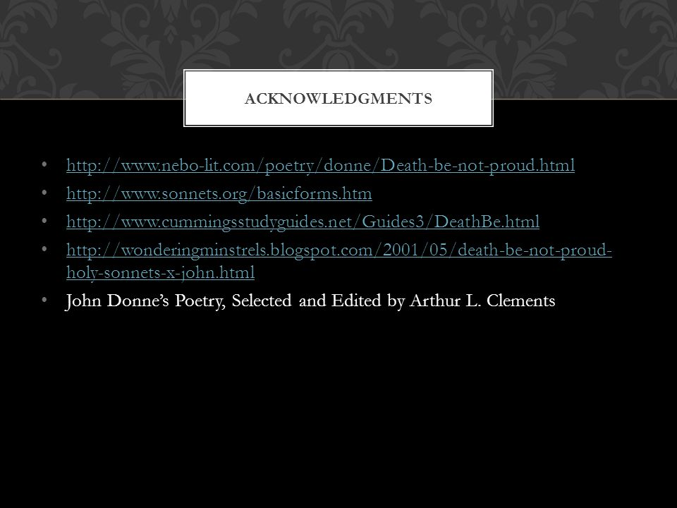 http://www.nebo-lit.com/poetry/donne/Death-be-not-proud.html http://www.sonnets.org/basicforms.htm http://www.cummingsstudyguides.net/Guides3/DeathBe.html http://wonderingminstrels.blogspot.com/2001/05/death-be-not-proud- holy-sonnets-x-john.html http://wonderingminstrels.blogspot.com/2001/05/death-be-not-proud- holy-sonnets-x-john.html John Donnes Poetry, Selected and Edited by Arthur L.