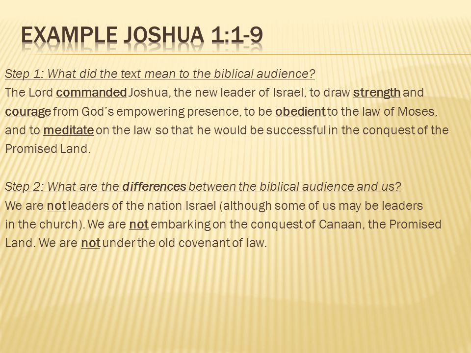 Step 1: What did the text mean to the biblical audience? The Lord commanded Joshua, the new leader of Israel, to draw strength and courage from Gods e