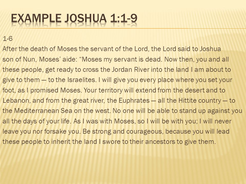 1-6 After the death of Moses the servant of the Lord, the Lord said to Joshua son of Nun, Moses aide: Moses my servant is dead. Now then, you and all