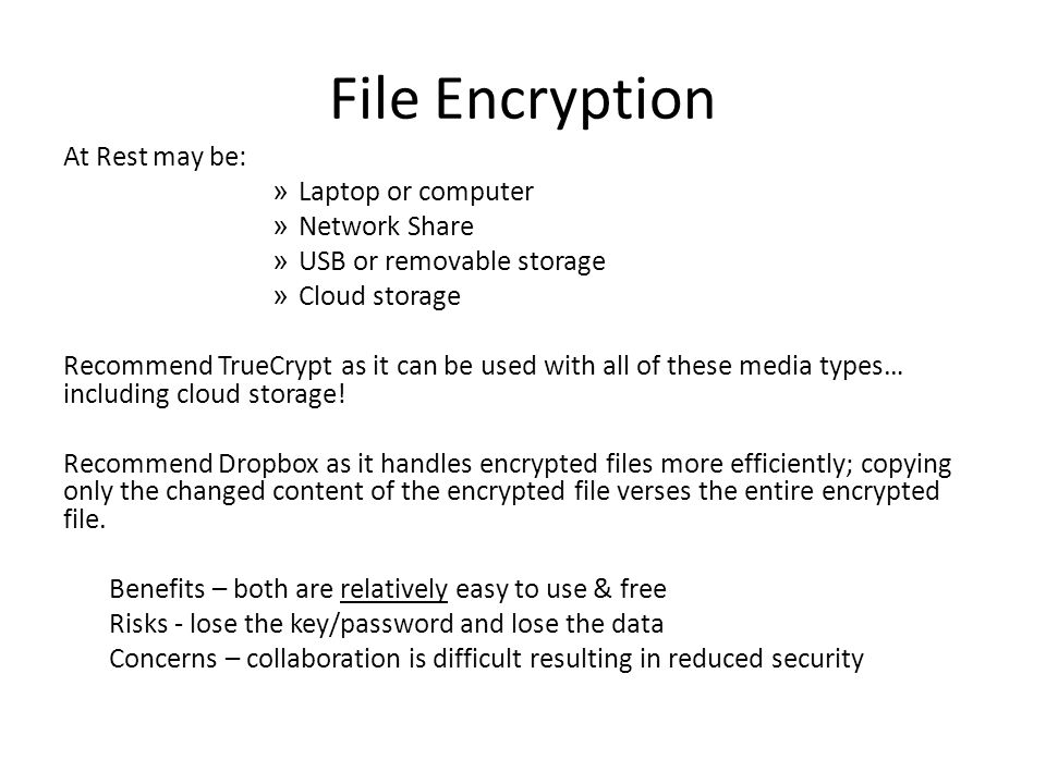 File Encryption At Rest may be: » Laptop or computer » Network Share » USB or removable storage » Cloud storage Recommend TrueCrypt as it can be used with all of these media types… including cloud storage.
