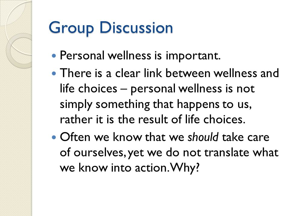 Group Discussion Personal wellness is important. There is a clear link between wellness and life choices – personal wellness is not simply something t