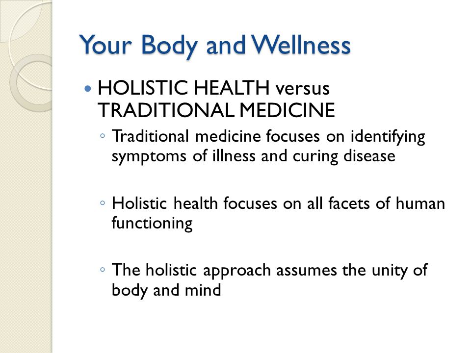 Your Body and Wellness HOLISTIC HEALTH versus TRADITIONAL MEDICINE Traditional medicine focuses on identifying symptoms of illness and curing disease
