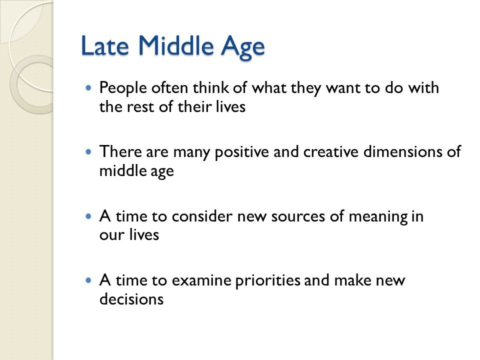 Late Middle Age People often think of what they want to do with the rest of their lives There are many positive and creative dimensions of middle age