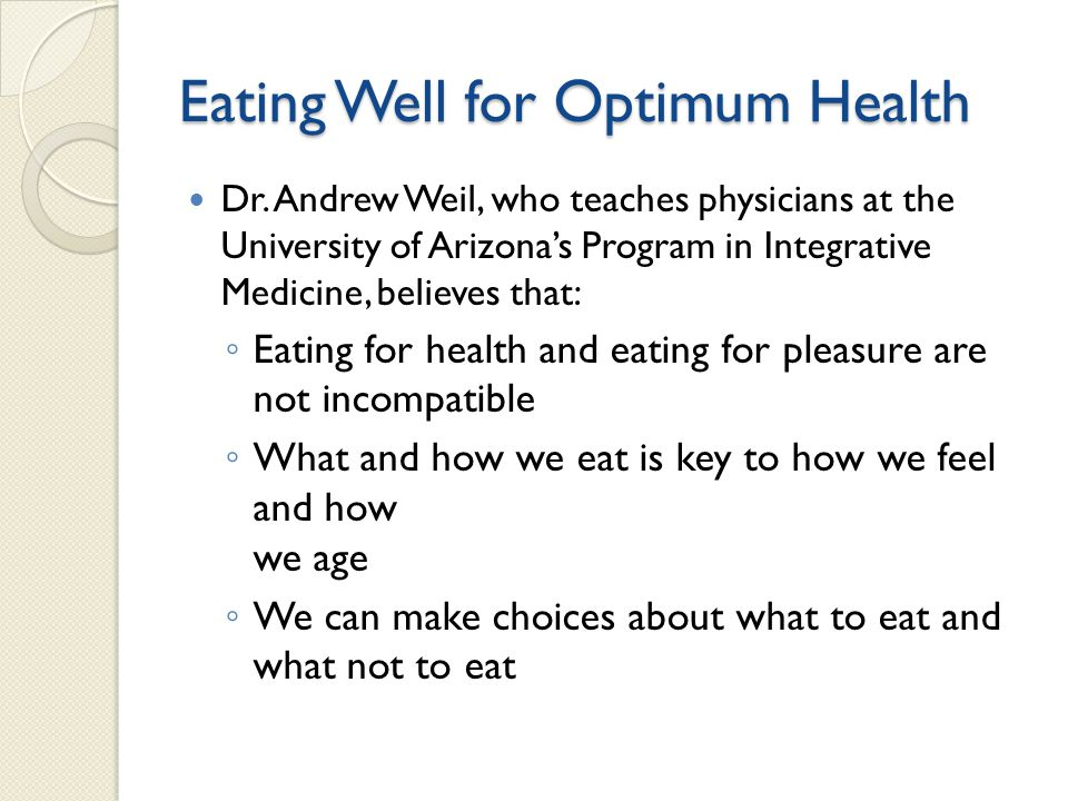 Eating Well for Optimum Health Dr. Andrew Weil, who teaches physicians at the University of Arizonas Program in Integrative Medicine, believes that: E