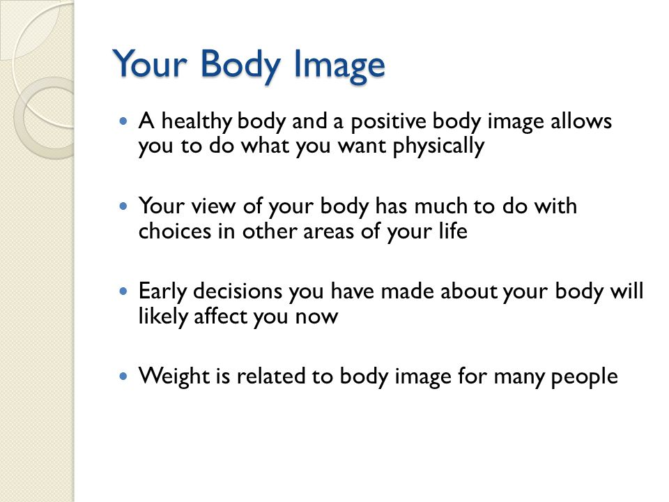 Your Body Image A healthy body and a positive body image allows you to do what you want physically Your view of your body has much to do with choices