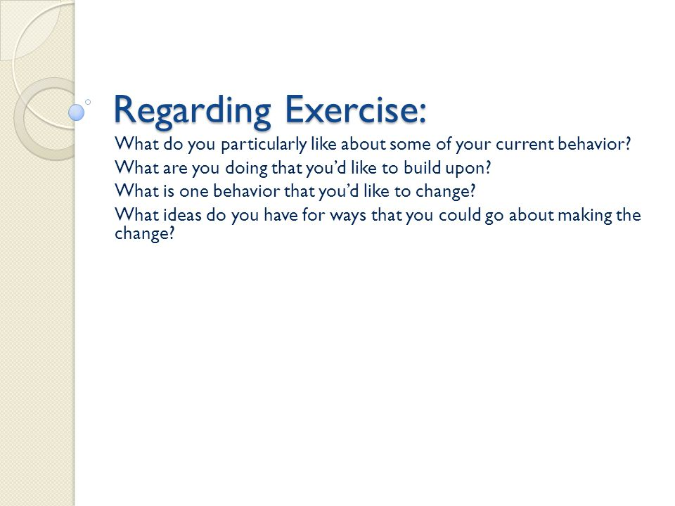 Regarding Exercise: What do you particularly like about some of your current behavior? What are you doing that youd like to build upon? What is one be