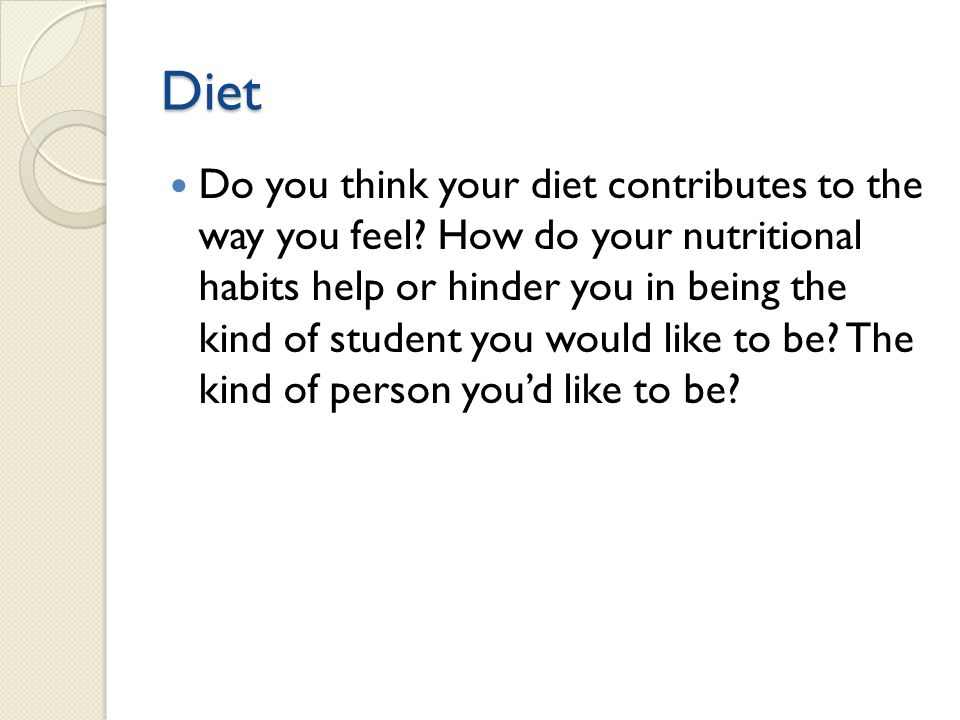 Diet Do you think your diet contributes to the way you feel? How do your nutritional habits help or hinder you in being the kind of student you would