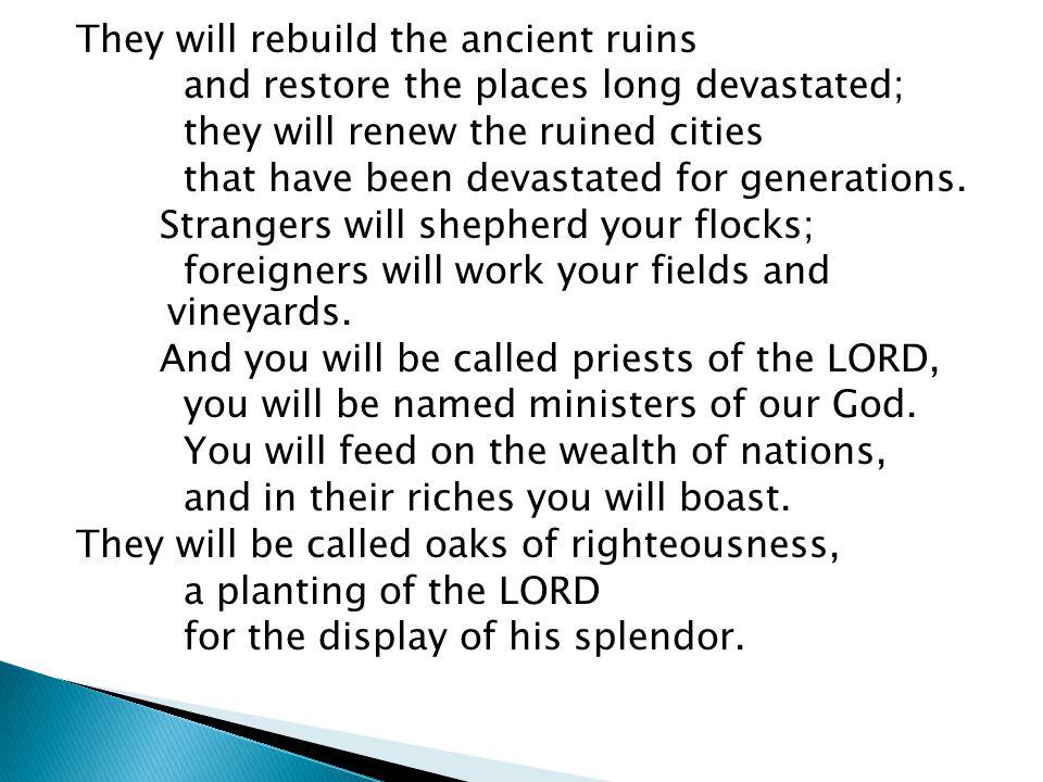 They will rebuild the ancient ruins and restore the places long devastated; they will renew the ruined cities that have been devastated for generation