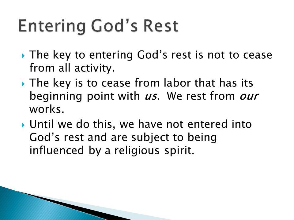 The key to entering Gods rest is not to cease from all activity. The key is to cease from labor that has its beginning point with us. We rest from our