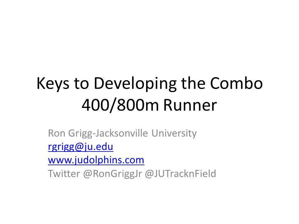 Keys to Developing the Combo 400/800m Runner Ron Grigg-Jacksonville University rgrigg@ju.edu www.judolphins.com Twitter @RonGriggJr @JUTracknField