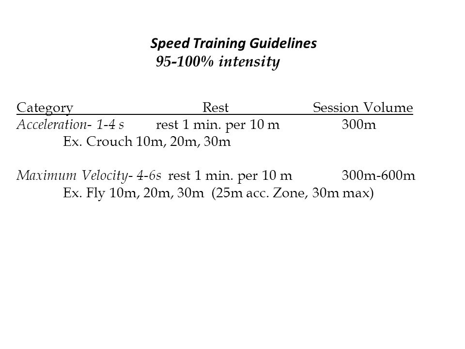 Speed Training Guidelines 95-100% intensity CategoryRest Session Volume Acceleration- 1-4 s rest 1 min. per 10 m300m Ex. Crouch 10m, 20m, 30m Maximum