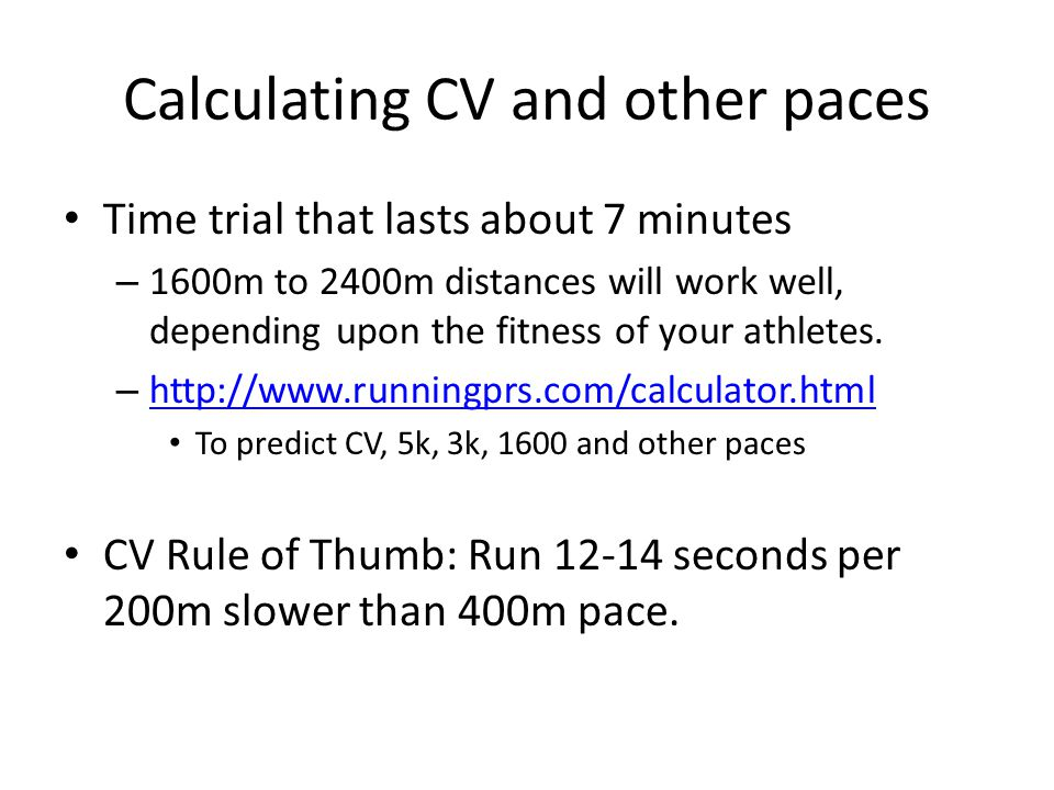 Calculating CV and other paces Time trial that lasts about 7 minutes – 1600m to 2400m distances will work well, depending upon the fitness of your ath