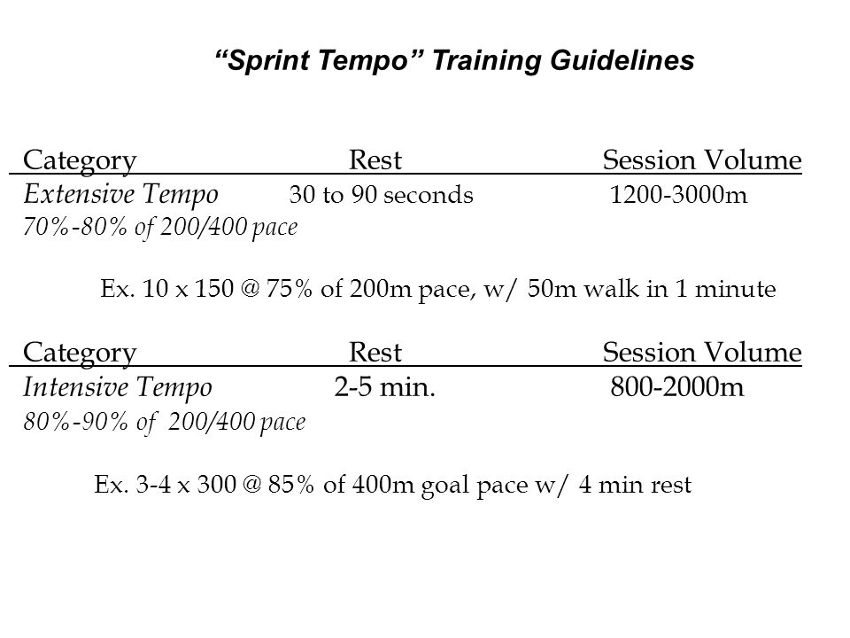 Sprint Tempo Training Guidelines CategoryRestSession Volume Extensive Tempo 30 to 90 seconds 1200-3000m 70%-80% of 200/400 pace Ex. 10 x 150 @ 75% of