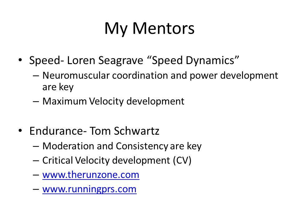 My Mentors Speed- Loren Seagrave Speed Dynamics – Neuromuscular coordination and power development are key – Maximum Velocity development Endurance- T