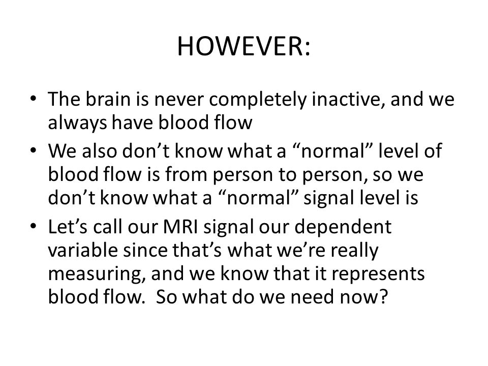 HOWEVER: The brain is never completely inactive, and we always have blood flow We also dont know what a normal level of blood flow is from person to p