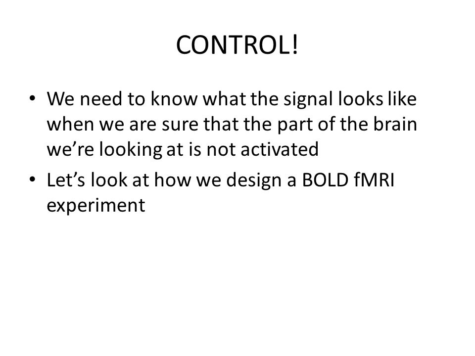 CONTROL! We need to know what the signal looks like when we are sure that the part of the brain were looking at is not activated Lets look at how we d