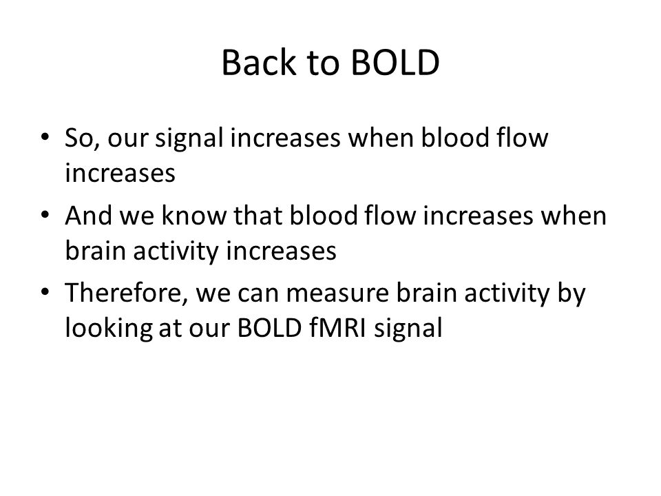 Back to BOLD So, our signal increases when blood flow increases And we know that blood flow increases when brain activity increases Therefore, we can