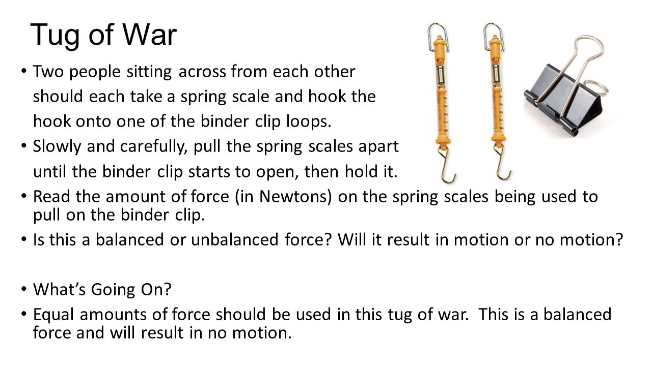 Tug of War Two people sitting across from each other should each take a spring scale and hook the hook onto one of the binder clip loops. Slowly and c