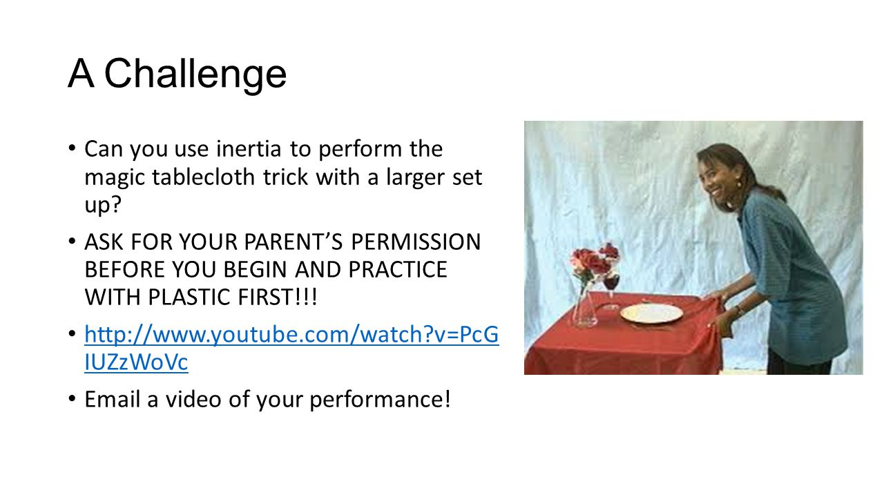 A Challenge Can you use inertia to perform the magic tablecloth trick with a larger set up? ASK FOR YOUR PARENTS PERMISSION BEFORE YOU BEGIN AND PRACT