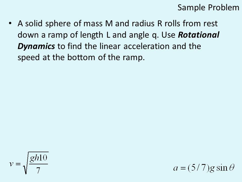 Sample Problem A solid sphere of mass M and radius R rolls from rest down a ramp of length L and angle q. Use Rotational Dynamics to find the linear a