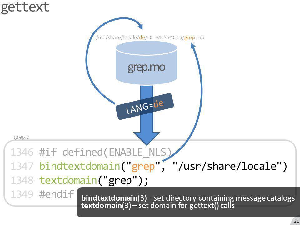 1346 #if defined(ENABLE_NLS) 1347 bindtextdomain( grep , /usr/share/locale ) 1348 textdomain( grep ); 1349 #endif grep.mo gettext grep.c /usr/share/locale/de/LC_MESSAGES/grep.mo LANG=de bindtextdomain(3) – set directory containing message catalogs textdomain(3) – set domain for gettext() calls 21