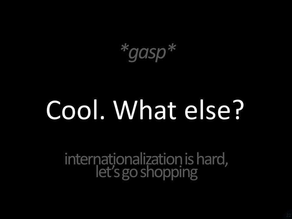 Cool. What else *gasp* internationalization is hard, lets go shopping 22