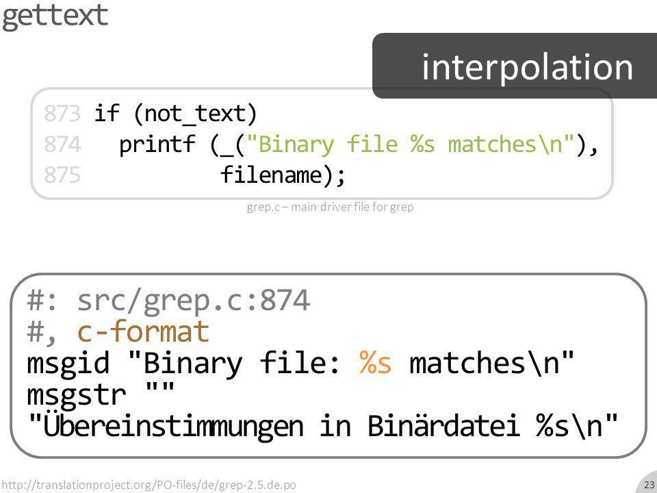 gettext #: src/grep.c:874 #, c-format msgid Binary file: %s matches\n msgstr Übereinstimmungen in Binärdatei %s\n http://translationproject.org/PO-files/de/grep-2.5.de.po 873 if (not_text) 874 printf (_( Binary file %s matches\n ), 875 filename); grep.c – main driver file for grep interpolation 23