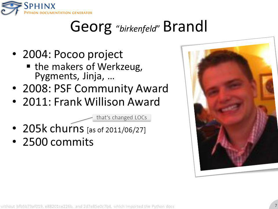 Georgbirkenfeld Brandl 2004: Pocoo project the makers of Werkzeug, Pygments, Jinja, … 2008: PSF Community Award 2011: Frank Willison Award 205k churns [as of 2011/06/27] 2500 commits thats changed LOCs without bfb5b73af019, e88201ce226b, and 2d7e85e0c7b4, which imported the Python docs 7