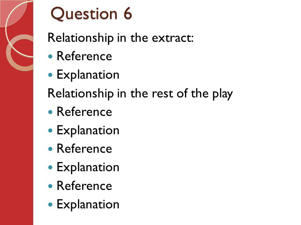 Question 6 Relationship in the extract: Reference Explanation Relationship in the rest of the play Reference Explanation Reference Explanation Referen