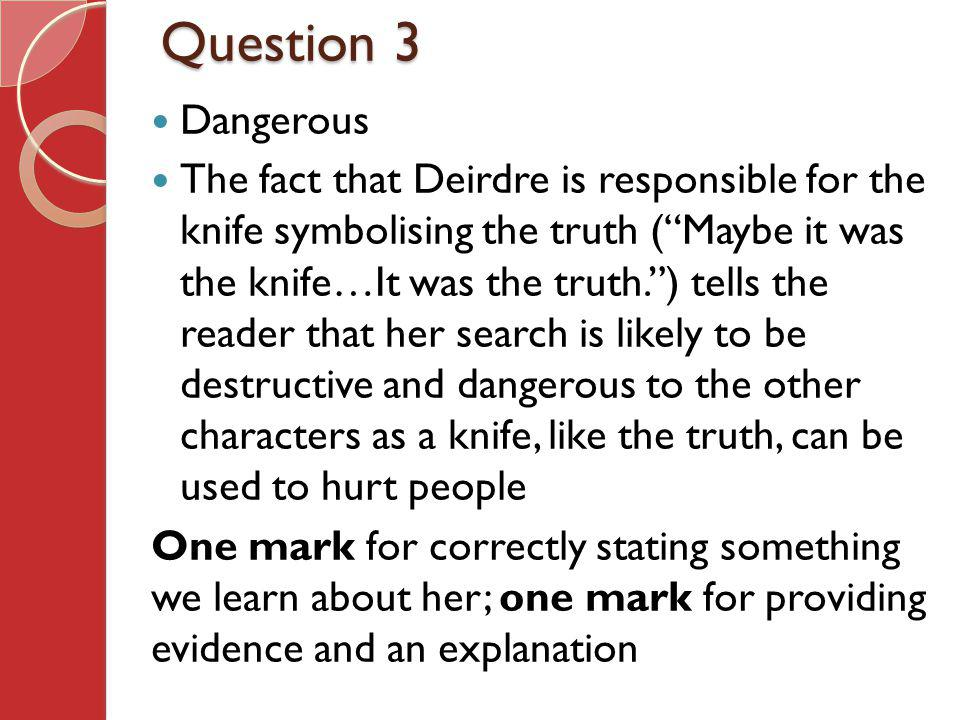 Question 3 Dangerous The fact that Deirdre is responsible for the knife symbolising the truth (Maybe it was the knife…It was the truth.) tells the reader that her search is likely to be destructive and dangerous to the other characters as a knife, like the truth, can be used to hurt people One mark for correctly stating something we learn about her; one mark for providing evidence and an explanation
