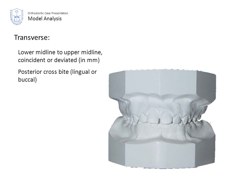 Orthodontic Case Presentation Model Analysis Transverse: Lower midline to upper midline, coincident or deviated (in mm) Posterior cross bite (lingual