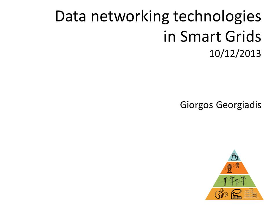 Data networking technologies in Smart Grids Giorgos Georgiadis 10/12/2013