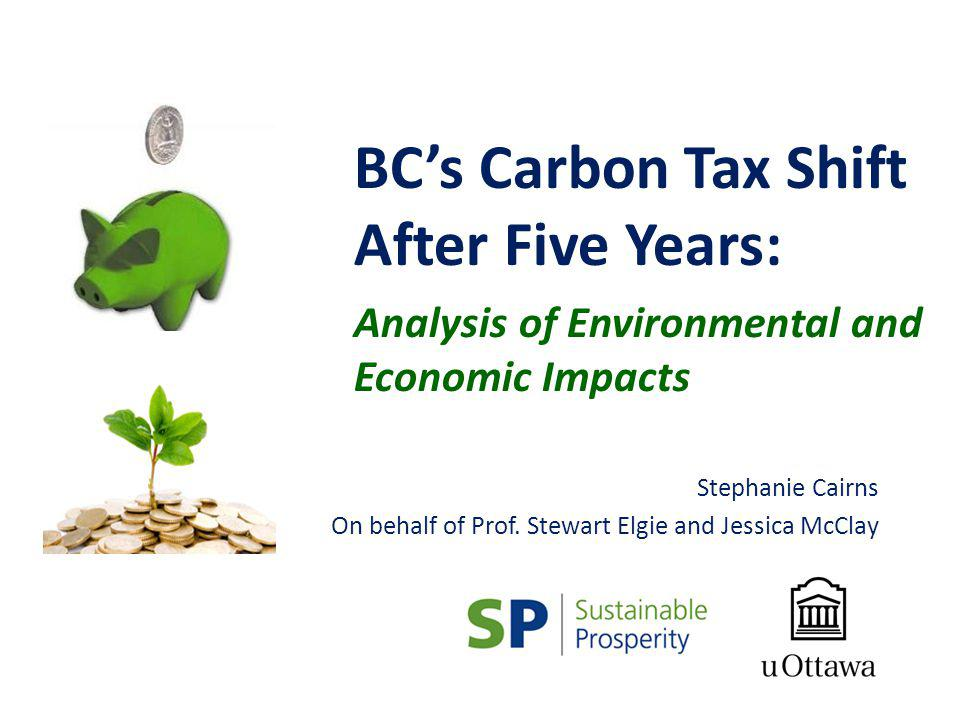BCs Carbon Tax Shift After Five Years: Analysis of Environmental and Economic Impacts Stephanie Cairns On behalf of Prof. Stewart Elgie and Jessica Mc