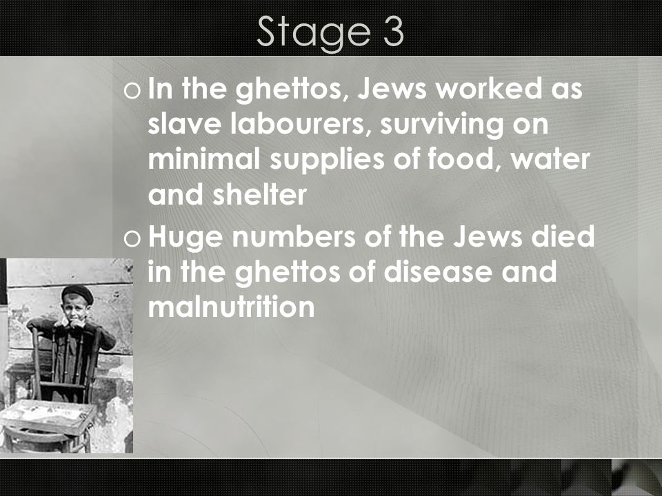 Stage 3 o In the ghettos, Jews worked as slave labourers, surviving on minimal supplies of food, water and shelter o Huge numbers of the Jews died in