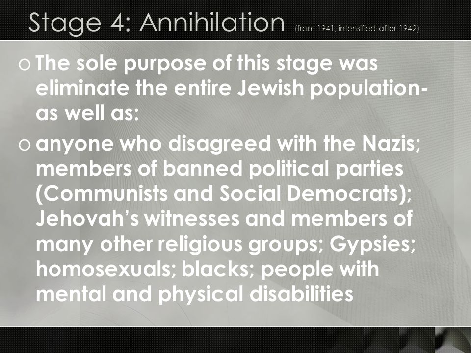 Stage 4: Annihilation (from 1941, intensified after 1942) o The sole purpose of this stage was eliminate the entire Jewish population- as well as: o a