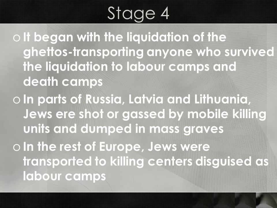 Stage 4 o It began with the liquidation of the ghettos-transporting anyone who survived the liquidation to labour camps and death camps o In parts of
